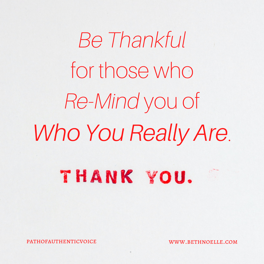 Be Thankful for those who remind you of Who You Really Are.