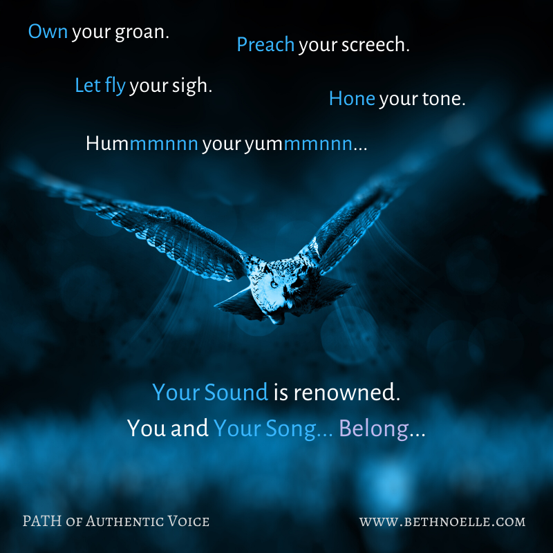 Own your Groan.Preach your Screech.Let Fly your Sigh.Hone your Tone.Hummmnn your Yummmnn.Your Sound is Renowned.You and your Song, Belong.heading